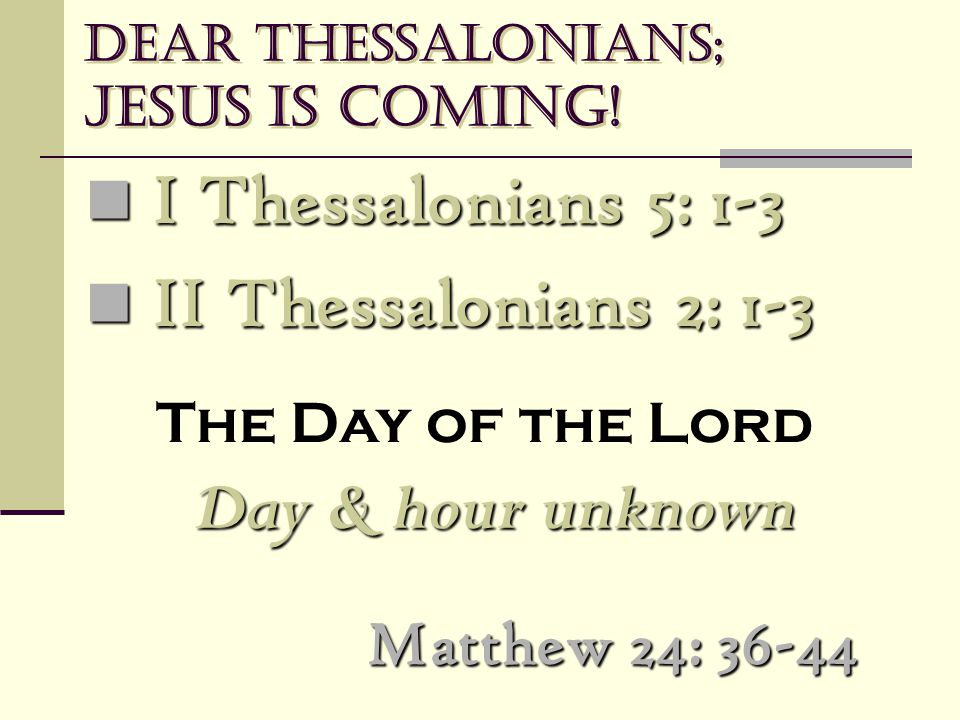 Dear Thessalonians; Jesus is coming! Matthew 24: 36-44 I Thessalonians 5: 1-3 I Thessalonians 5: 1-3 II Thessalonians 2: 1-3 II Thessalonians 2: 1-3 T