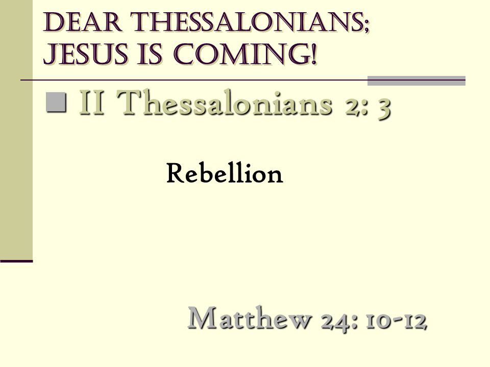 Dear Thessalonians; Jesus is coming! Matthew 24: 10-12 II Thessalonians 2: 3 II Thessalonians 2: 3 Rebellion