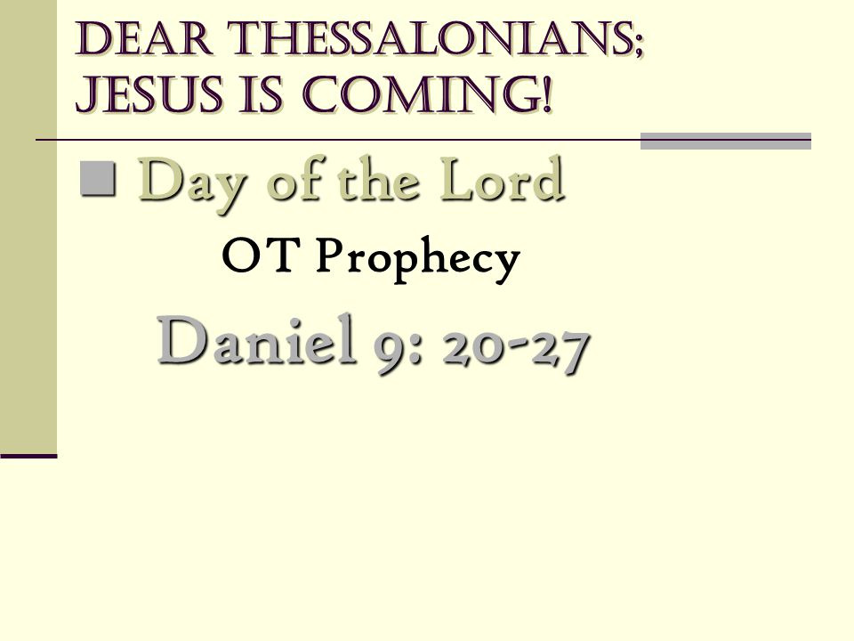 Dear Thessalonians; Jesus is coming! Day of the Lord Day of the Lord OT Prophecy Daniel 9: 20-27