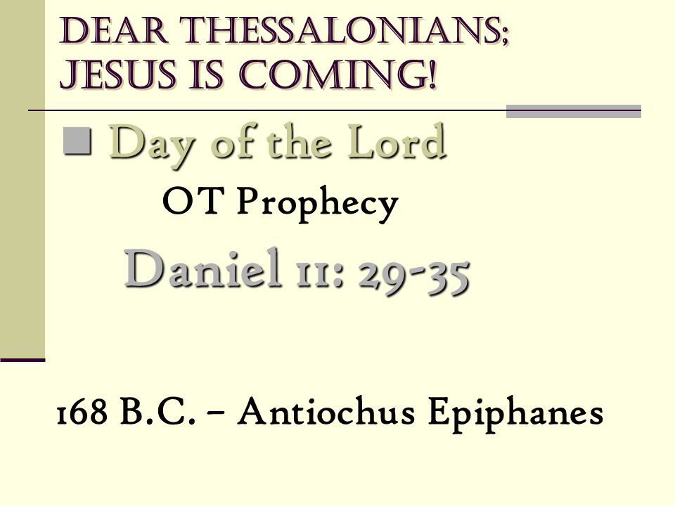 Dear Thessalonians; Jesus is coming! Day of the Lord Day of the Lord OT Prophecy Daniel 11: 29-35 168 B.C. – Antiochus Epiphanes
