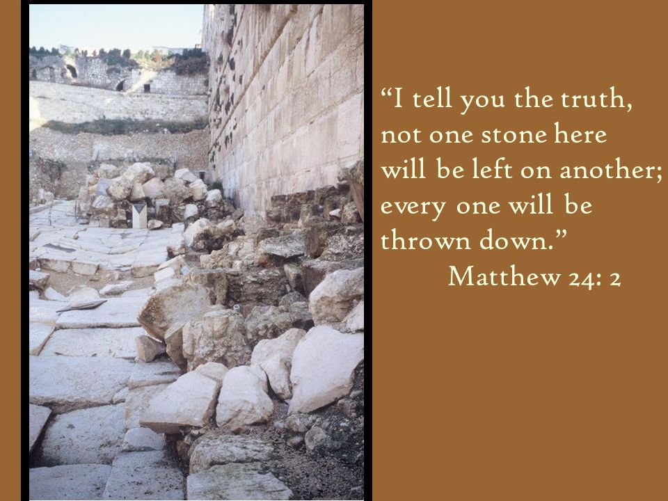 """I tell you the truth, not one stone here will be left on another; every one will be thrown down."" Matthew 24: 2"