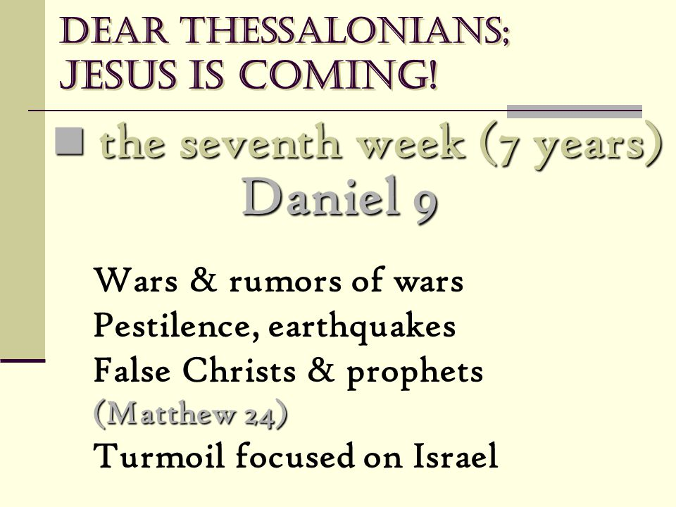 Dear Thessalonians; Jesus is coming! the seventh week (7 years) the seventh week (7 years) Wars & rumors of wars Pestilence, earthquakes False Christs