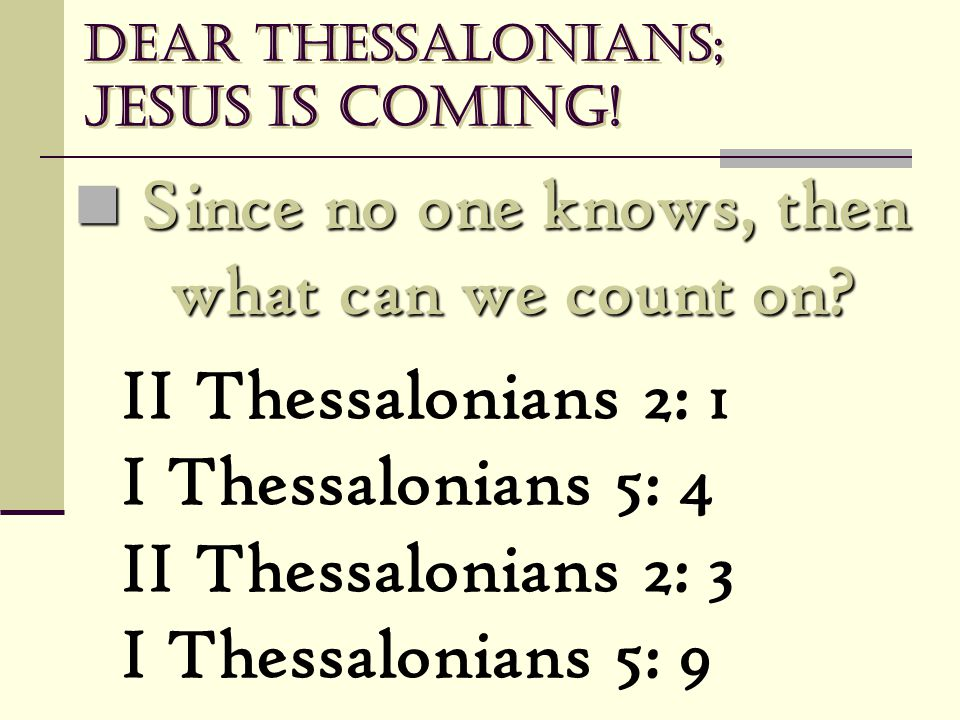 Dear Thessalonians; Jesus is coming! Since no one knows, then what can we count on? Since no one knows, then what can we count on? II Thessalonians 2: