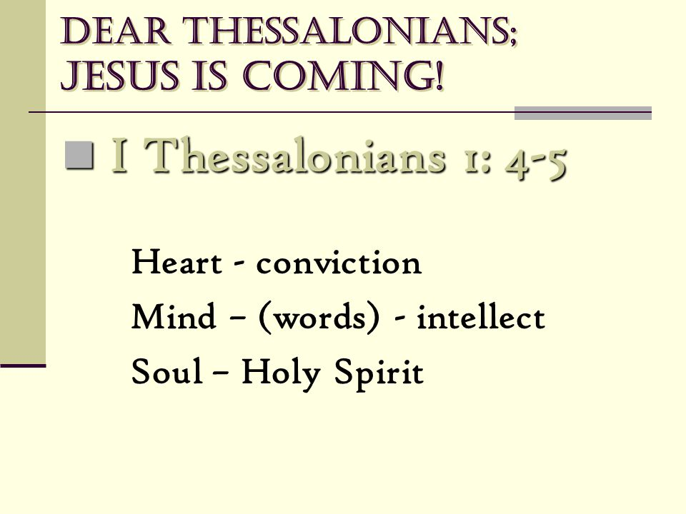 Dear Thessalonians; Jesus is coming! I Thessalonians 1: 4-5 I Thessalonians 1: 4-5 Heart - conviction Mind – (words) - intellect Soul – Holy Spirit