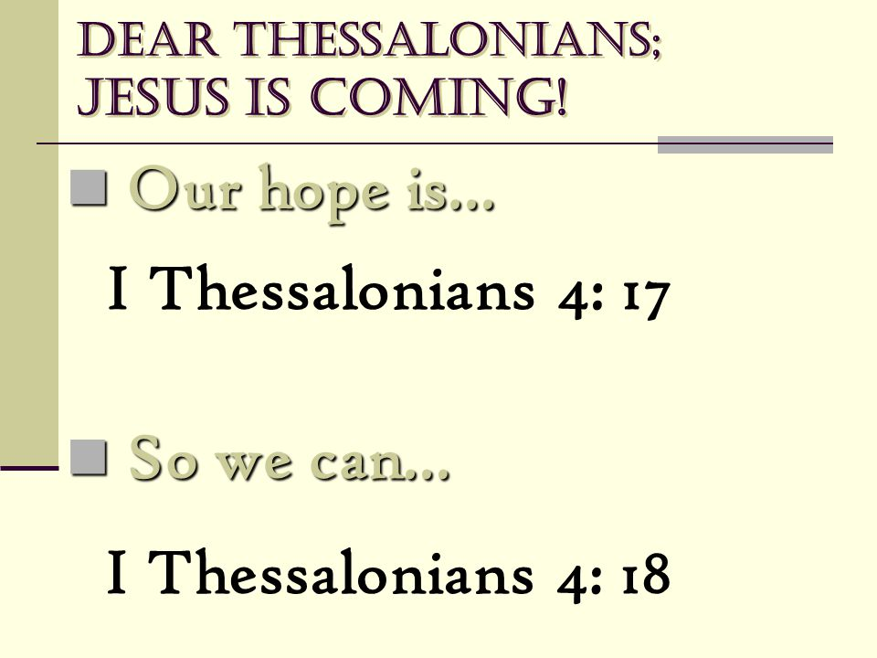 Dear Thessalonians; Jesus is coming! Our hope is… Our hope is… I Thessalonians 4: 17 So we can… So we can… I Thessalonians 4: 18