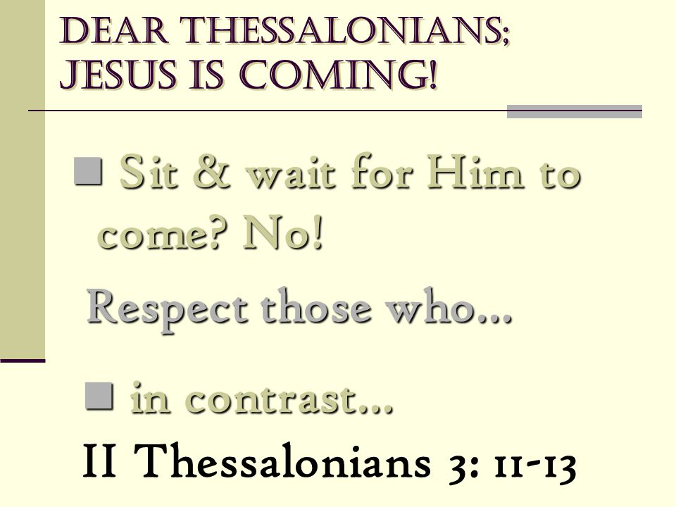 Dear Thessalonians; Jesus is coming! Sit & wait for Him to come? No! Sit & wait for Him to come? No! Respect those who… II Thessalonians 3: 11-13 in c