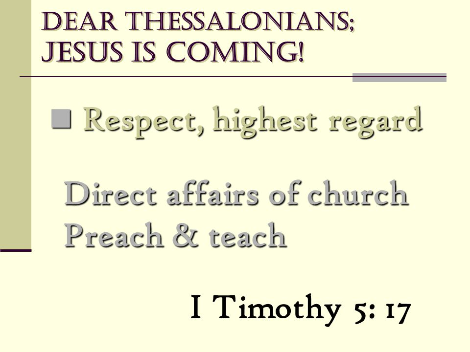 Dear Thessalonians; Jesus is coming! Respect, highest regard Respect, highest regard Direct affairs of church Preach & teach I Timothy 5: 17