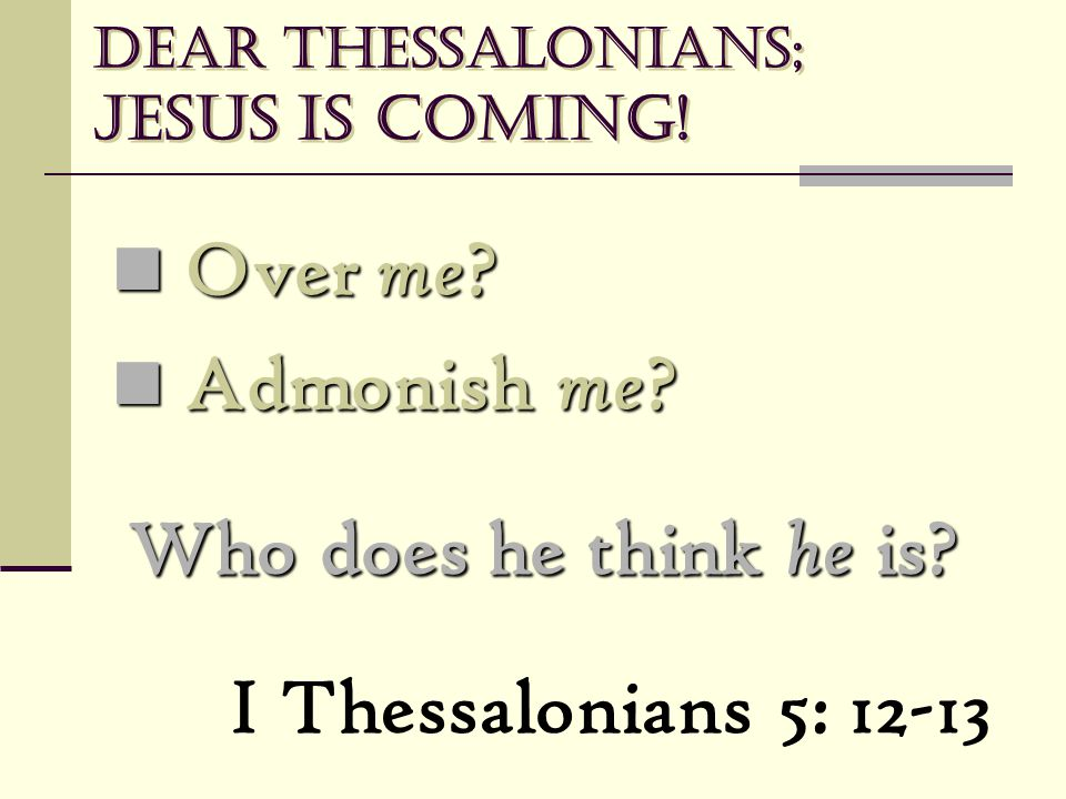 Dear Thessalonians; Jesus is coming! Over me ? Over me ? Admonish me ? Admonish me ? Who does he think he is? I Thessalonians 5: 12-13
