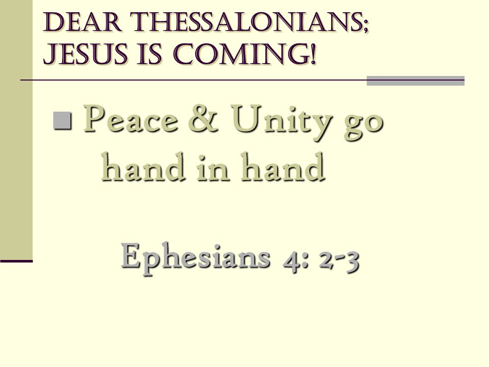 Dear Thessalonians; Jesus is coming! Peace & Unity go hand in hand Peace & Unity go hand in hand Ephesians 4: 2-3