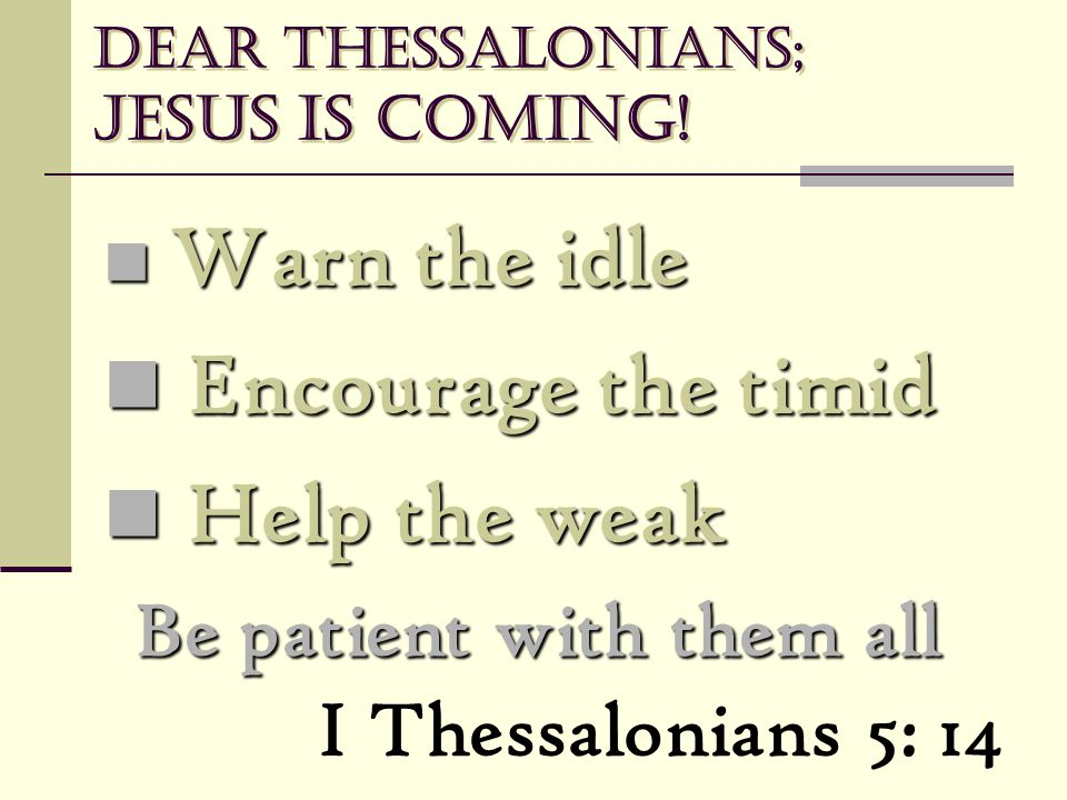 Dear Thessalonians; Jesus is coming! Warn the idle Warn the idle Encourage the timid Encourage the timid Help the weak Help the weak I Thessalonians 5