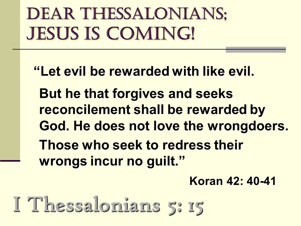 "Dear Thessalonians; Jesus is coming! ""Let evil be rewarded with like evil. ""Let evil be rewarded with like evil. But he that forgives and seeks reconc"