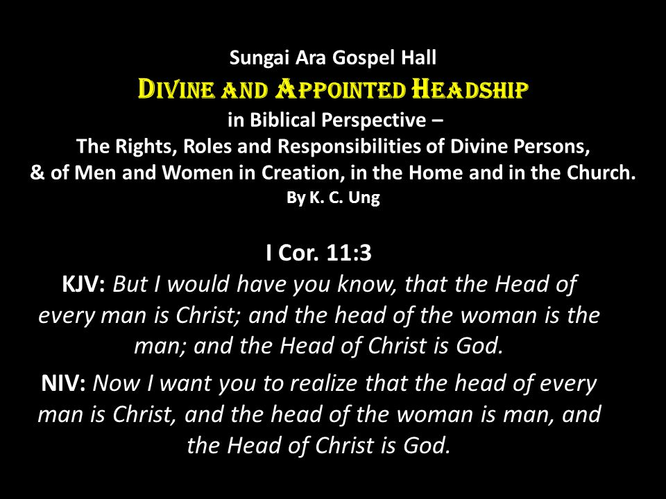 Sungai Ara Gospel Hall D IVINE AND A PPOINTED H EADSHIP in Biblical Perspective – The Rights, Roles and Responsibilities of Divine Persons, & of Men and Women in Creation, in the Home and in the Church.