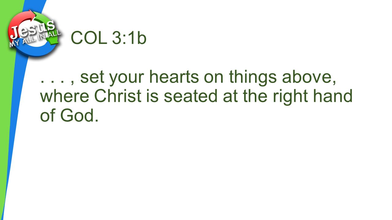 COL 3:1b..., set your hearts on things above, where Christ is seated at the right hand of God.
