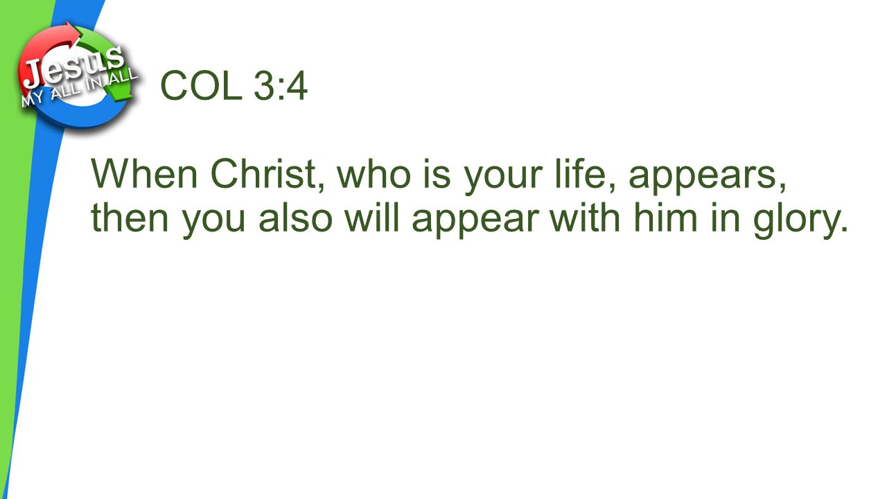 COL 3:4 When Christ, who is your life, appears, then you also will appear with him in glory.