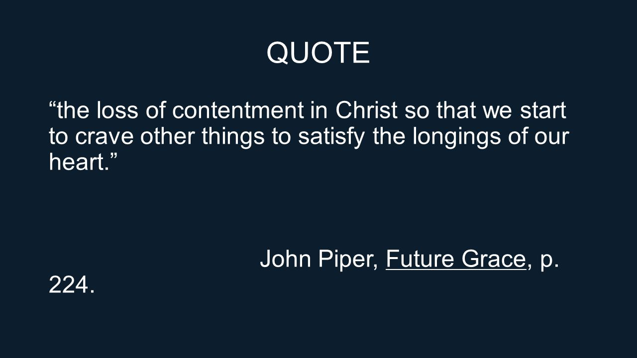 QUOTE the loss of contentment in Christ so that we start to crave other things to satisfy the longings of our heart. John Piper, Future Grace, p.
