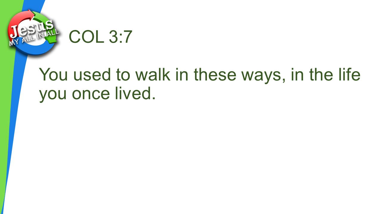 COL 3:7 You used to walk in these ways, in the life you once lived.