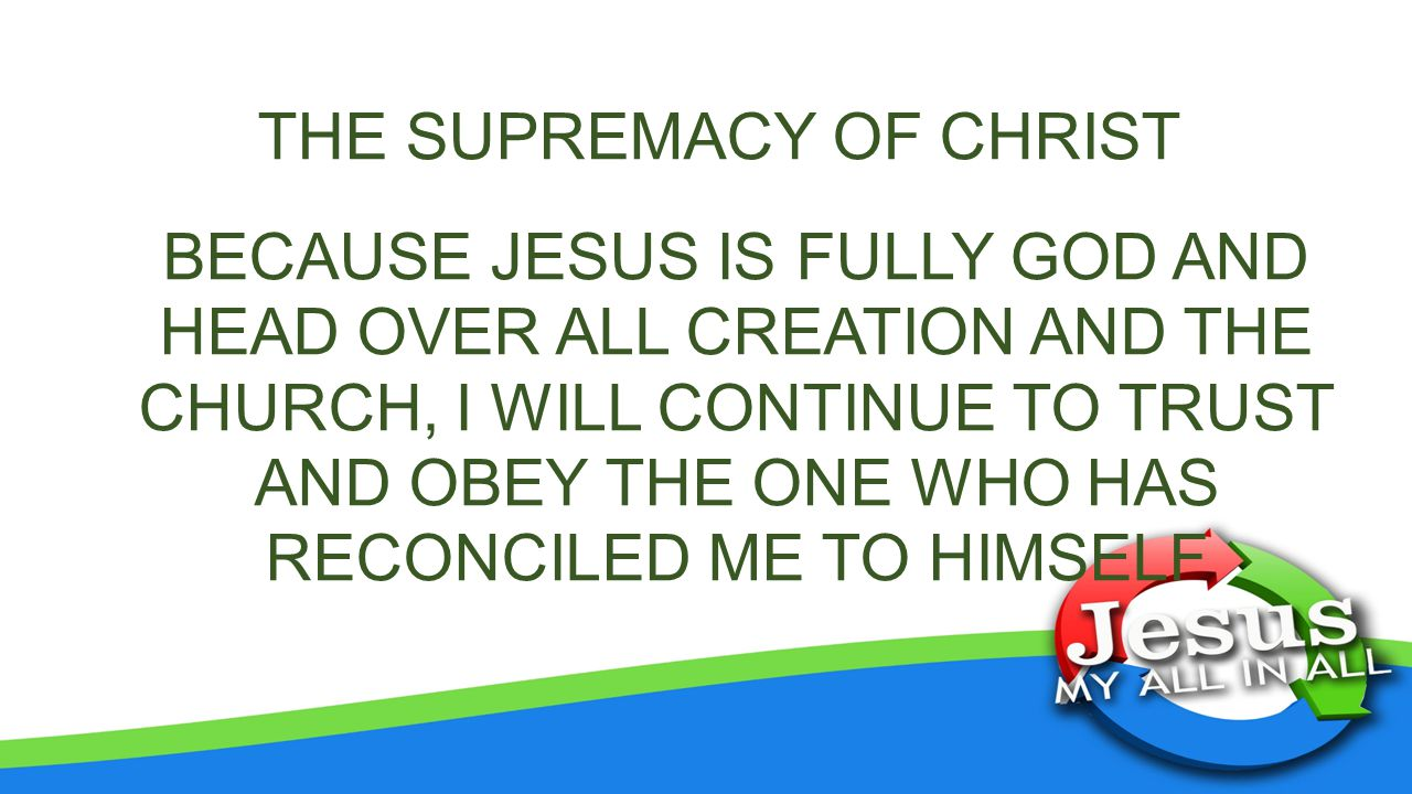 THE SUPREMACY OF CHRIST BECAUSE JESUS IS FULLY GOD AND HEAD OVER ALL CREATION AND THE CHURCH, I WILL CONTINUE TO TRUST AND OBEY THE ONE WHO HAS RECONCILED ME TO HIMSELF