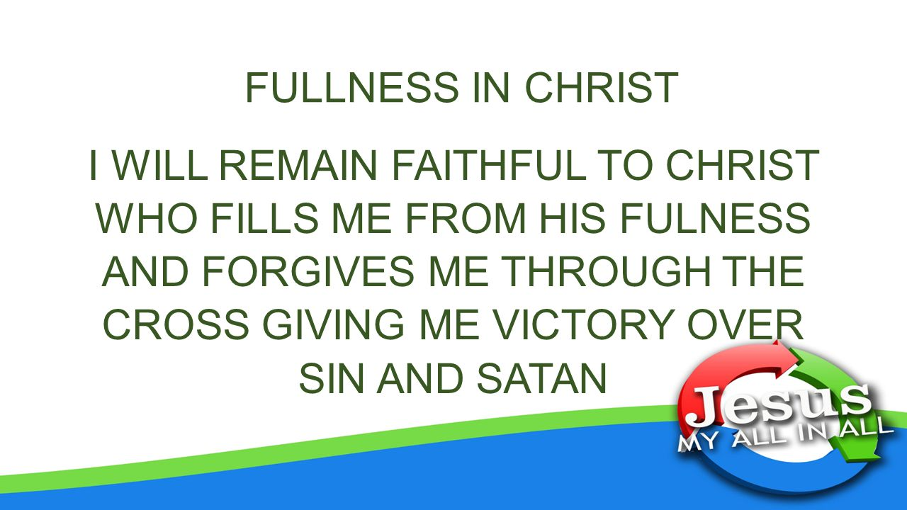 FULLNESS IN CHRIST I WILL REMAIN FAITHFUL TO CHRIST WHO FILLS ME FROM HIS FULNESS AND FORGIVES ME THROUGH THE CROSS GIVING ME VICTORY OVER SIN AND SATAN