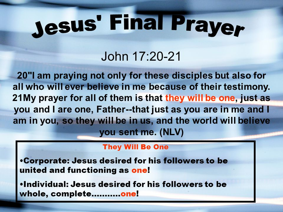 John 17:20-21 20 I am praying not only for these disciples but also for all who will ever believe in me because of their testimony.