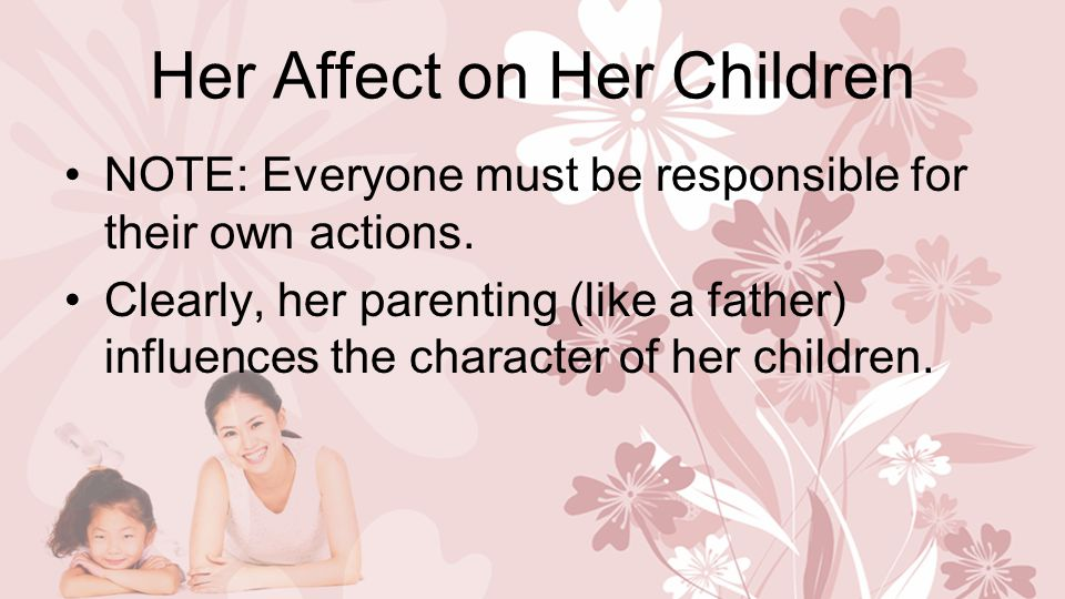 Her Affect on Her Children NOTE: Everyone must be responsible for their own actions.