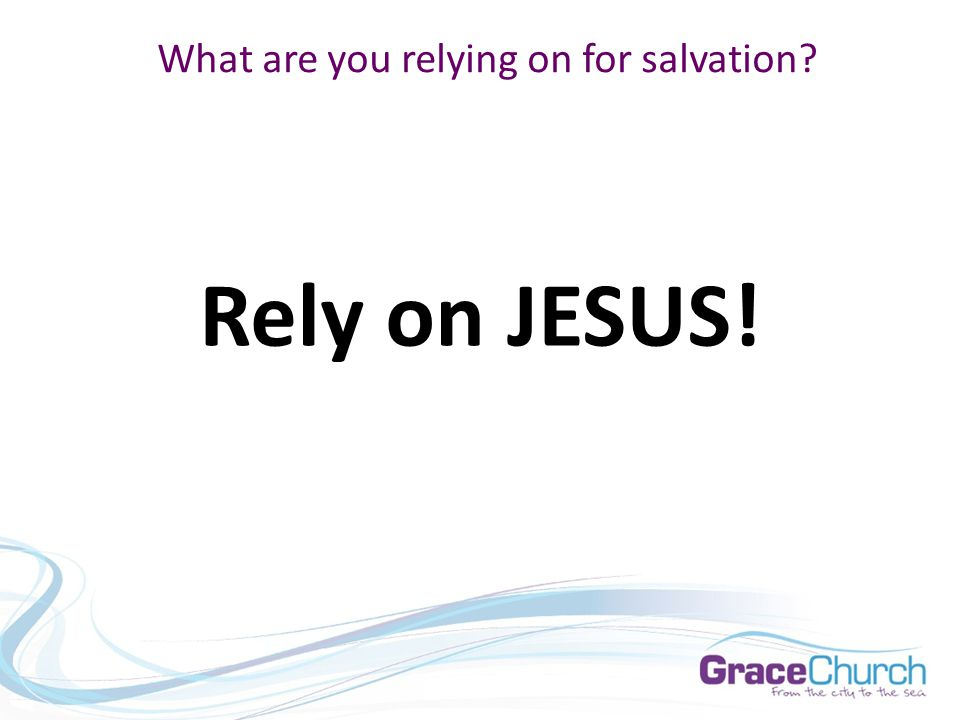 What are you relying on for salvation Rely on JESUS!