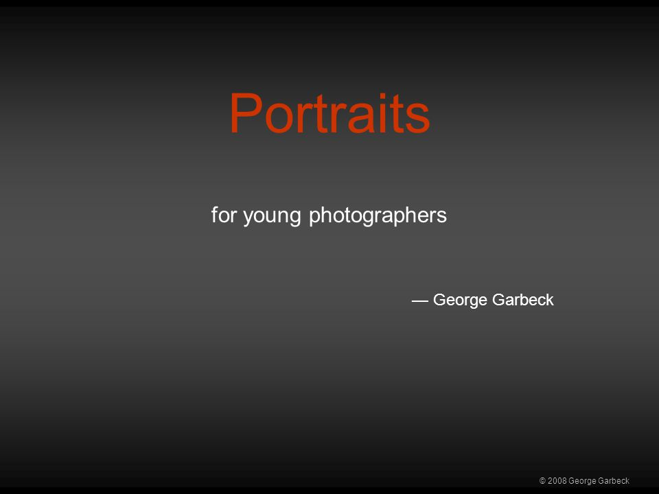 © 2008 George Garbeck Portraits for young photographers — George Garbeck