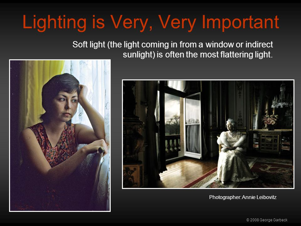 © 2008 George Garbeck Lighting is Very, Very Important Soft light (the light coming in from a window or indirect sunlight) is often the most flattering light.