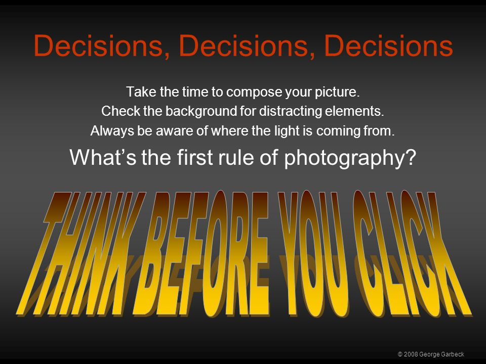 © 2008 George Garbeck Decisions, Decisions, Decisions Take the time to compose your picture.