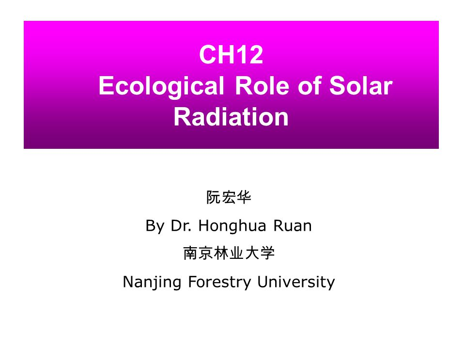 CH12 Ecological Role of Solar Radiation 阮宏华 By Dr. Honghua Ruan 南京林业大学 Nanjing Forestry University