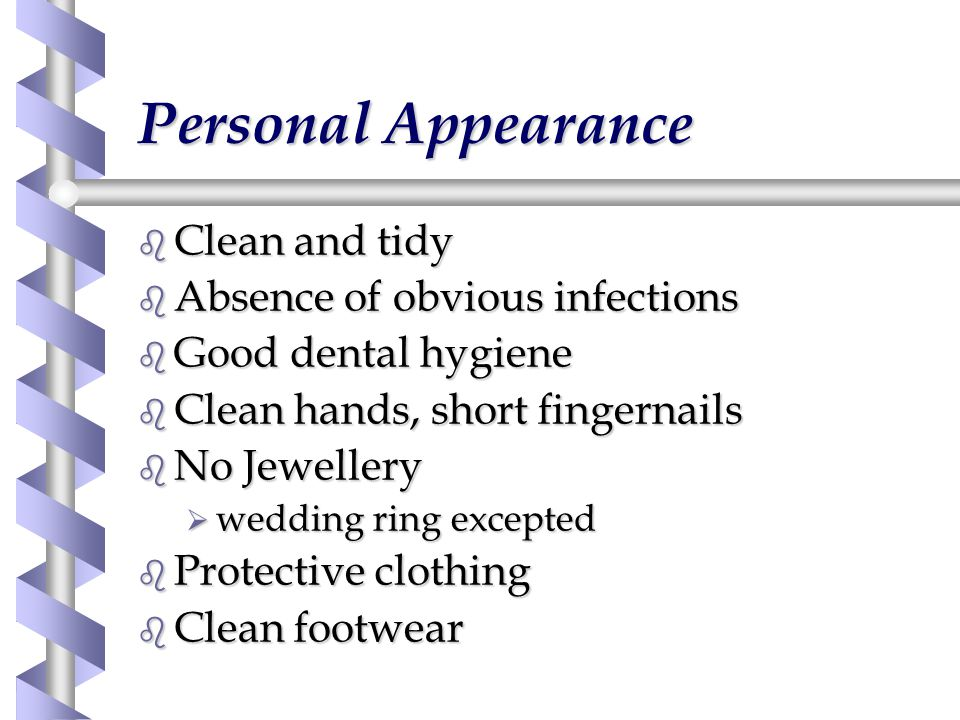Personal Appearance b Clean and tidy b Absence of obvious infections b Good dental hygiene b Clean hands, short fingernails b No Jewellery  wedding ring excepted b Protective clothing b Clean footwear
