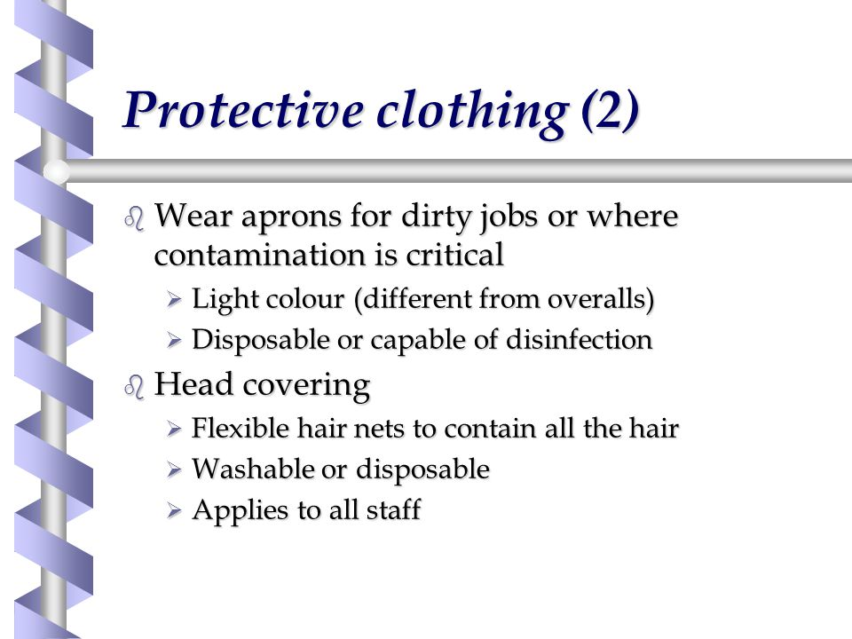 Protective clothing (2) b Wear aprons for dirty jobs or where contamination is critical Ø Light colour (different from overalls) Ø Disposable or capable of disinfection b Head covering Ø Flexible hair nets to contain all the hair Ø Washable or disposable Ø Applies to all staff