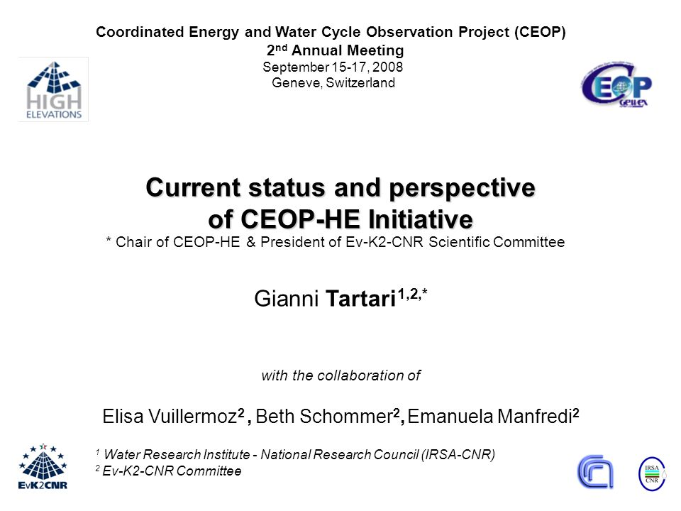 1 Water Research Institute - National Research Council (IRSA-CNR) 2 Ev-K2-CNR Committee Current status and perspective of CEOP-HE Initiative Gianni Tartari 1,2,* with the collaboration of Elisa Vuillermoz 2, Beth Schommer 2, Emanuela Manfredi 2 Coordinated Energy and Water Cycle Observation Project (CEOP) 2 nd Annual Meeting September 15-17, 2008 Geneve, Switzerland * Chair of CEOP-HE & President of Ev-K2-CNR Scientific Committee