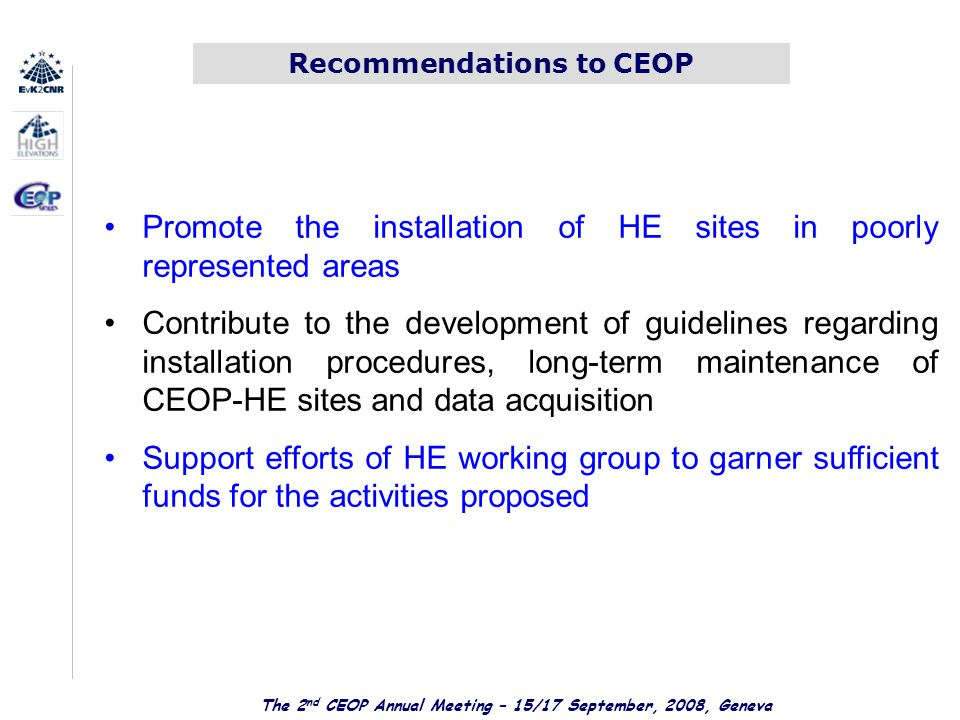 Recommendations to CEOP Promote the installation of HE sites in poorly represented areas Contribute to the development of guidelines regarding installation procedures, long-term maintenance of CEOP-HE sites and data acquisition Support efforts of HE working group to garner sufficient funds for the activities proposed