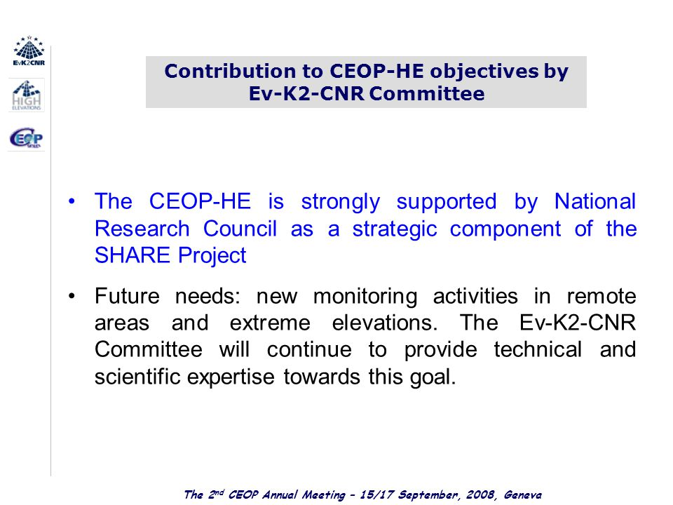 The 2 nd CEOP Annual Meeting – 15/17 September, 2008, Geneva Contribution to CEOP-HE objectives by Ev-K2-CNR Committee The CEOP-HE is strongly supported by National Research Council as a strategic component of the SHARE Project Future needs: new monitoring activities in remote areas and extreme elevations.