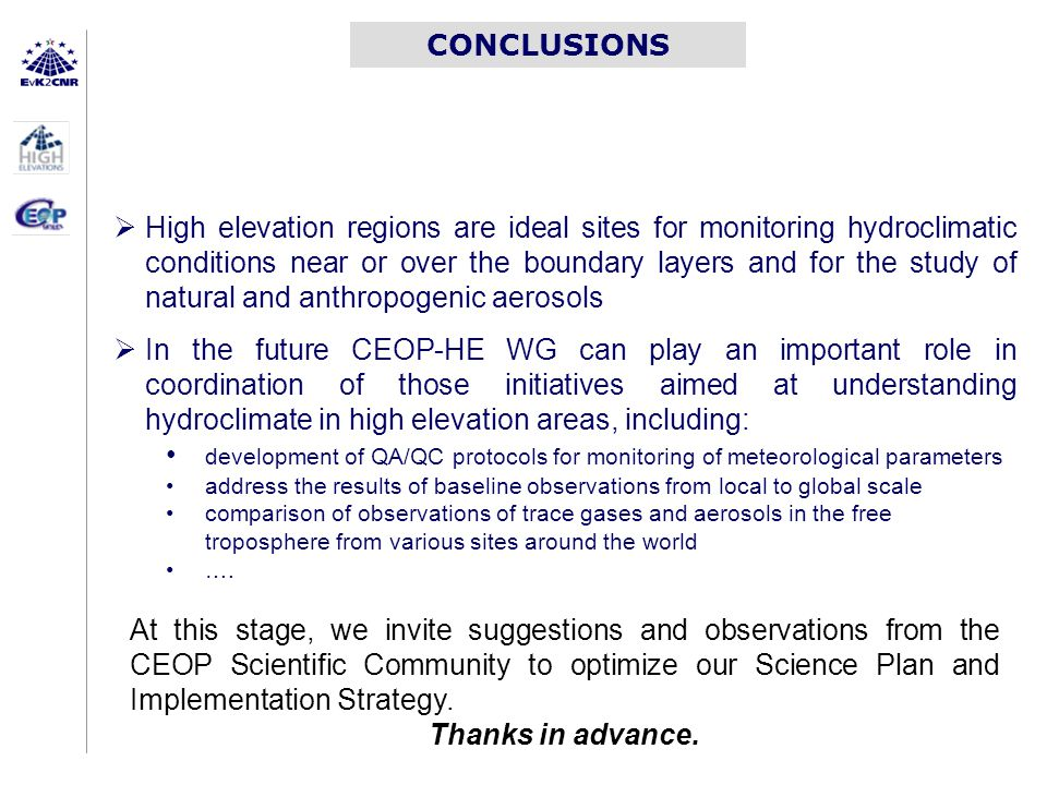 CONCLUSIONS  High elevation regions are ideal sites for monitoring hydroclimatic conditions near or over the boundary layers and for the study of natural and anthropogenic aerosols  In the future CEOP-HE WG can play an important role in coordination of those initiatives aimed at understanding hydroclimate in high elevation areas, including: development of QA/QC protocols for monitoring of meteorological parameters address the results of baseline observations from local to global scale comparison of observations of trace gases and aerosols in the free troposphere from various sites around the world ….