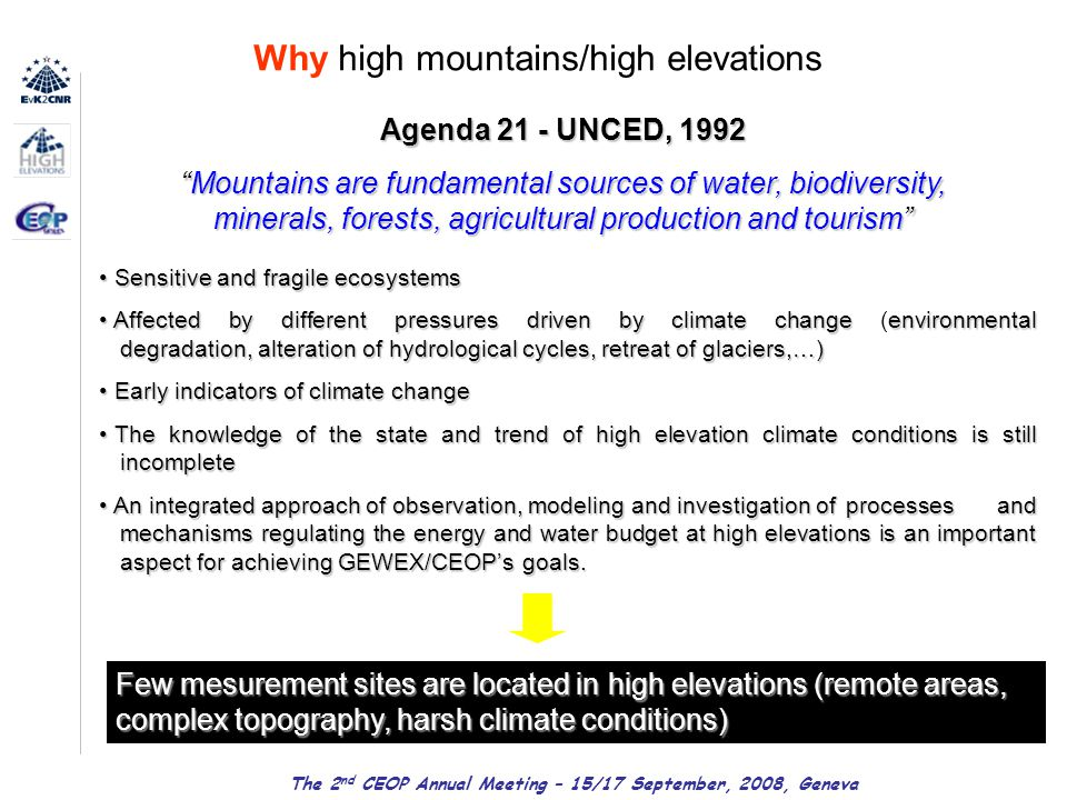Why high mountains/high elevations Agenda 21 - UNCED, 1992 Mountains are fundamental sources of water, biodiversity, minerals, forests, agricultural production and tourism Sensitive and fragile ecosystems Sensitive and fragile ecosystems Affected by different pressures driven by climate change environmental degradation, alteration of hydrological cycles, retreat of glaciers,…) Affected by different pressures driven by climate change (environmental degradation, alteration of hydrological cycles, retreat of glaciers,…) Early indicators of climate change Early indicators of climate change The knowledge of the state and trend of high elevation climate conditions is still incomplete The knowledge of the state and trend of high elevation climate conditions is still incomplete An integrated approach of observation, modeling and investigation of processes and mechanisms regulating the energy and water budget at high elevations is an important aspect for achieving GEWEX/CEOP's goals.
