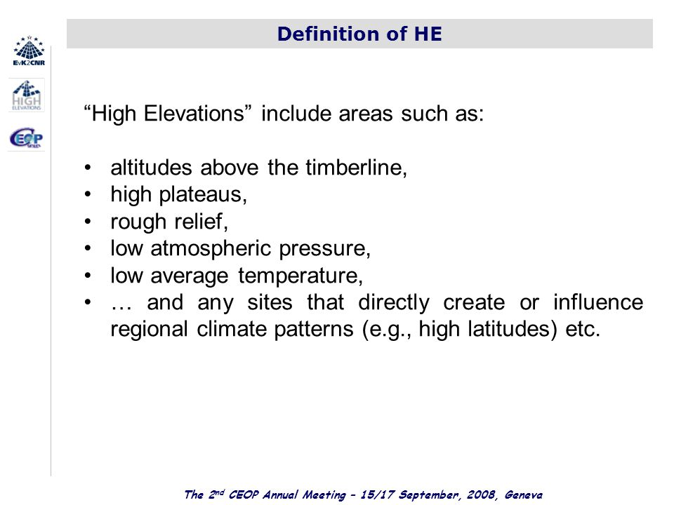 The 2 nd CEOP Annual Meeting – 15/17 September, 2008, Geneva Definition of HE High Elevations include areas such as: altitudes above the timberline, high plateaus, rough relief, low atmospheric pressure, low average temperature, … and any sites that directly create or influence regional climate patterns (e.g., high latitudes) etc.