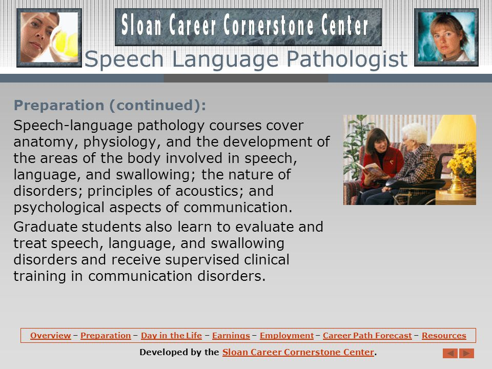 Preparation (continued): Speech-language pathology courses cover anatomy, physiology, and the development of the areas of the body involved in speech, language, and swallowing; the nature of disorders; principles of acoustics; and psychological aspects of communication.