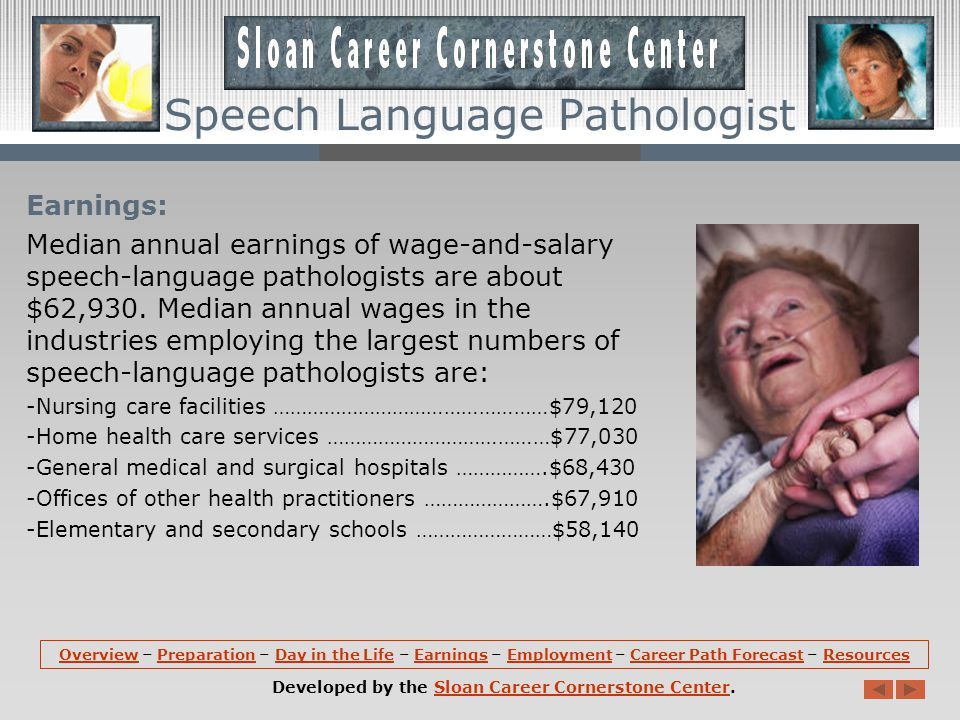 Earnings: Median annual earnings of wage-and-salary speech-language pathologists are about $62,930.