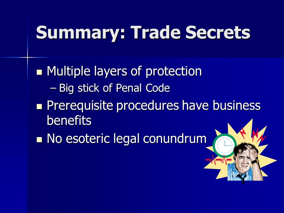 Summary: Trade Secrets Multiple layers of protection Multiple layers of protection –Big stick of Penal Code Prerequisite procedures have business benefits Prerequisite procedures have business benefits No esoteric legal conundrum No esoteric legal conundrum