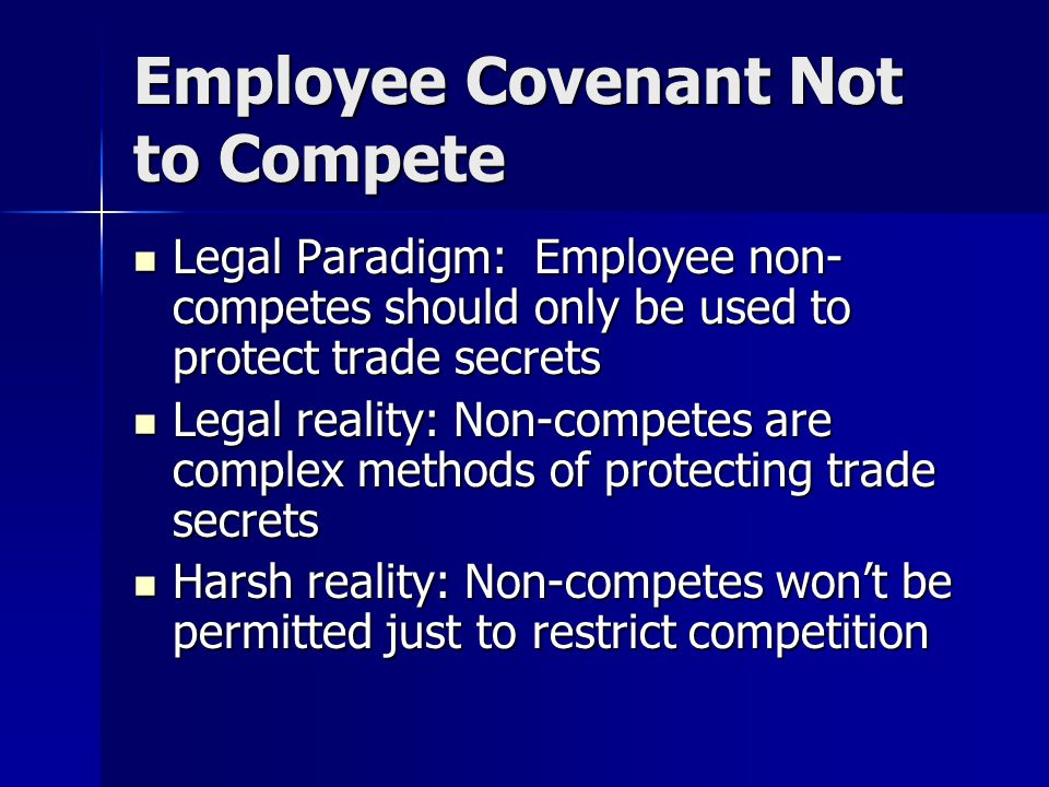 Employee Covenant Not to Compete Legal Paradigm: Employee non- competes should only be used to protect trade secrets Legal Paradigm: Employee non- competes should only be used to protect trade secrets Legal reality: Non-competes are complex methods of protecting trade secrets Legal reality: Non-competes are complex methods of protecting trade secrets Harsh reality: Non-competes won't be permitted just to restrict competition Harsh reality: Non-competes won't be permitted just to restrict competition