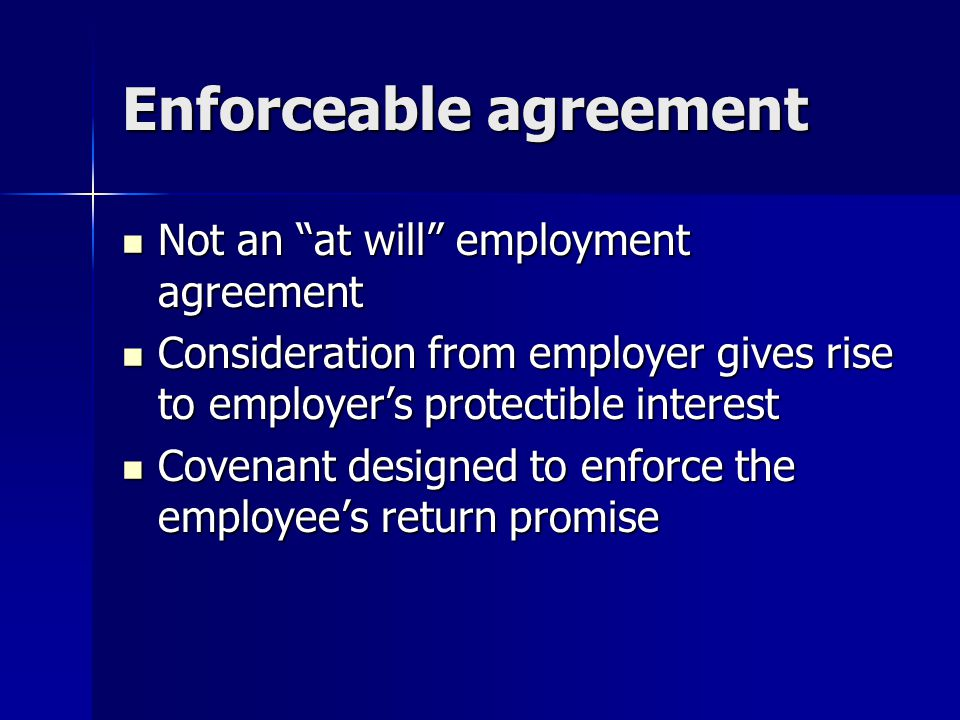 Enforceable agreement Not an at will employment agreement Not an at will employment agreement Consideration from employer gives rise to employer's protectible interest Consideration from employer gives rise to employer's protectible interest Covenant designed to enforce the employee's return promise Covenant designed to enforce the employee's return promise