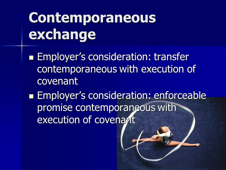 Contemporaneous exchange Employer's consideration: transfer contemporaneous with execution of covenant Employer's consideration: transfer contemporaneous with execution of covenant Employer's consideration: enforceable promise contemporaneous with execution of covenant Employer's consideration: enforceable promise contemporaneous with execution of covenant