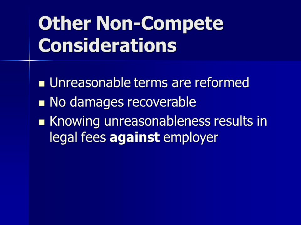 Other Non-Compete Considerations Unreasonable terms are reformed Unreasonable terms are reformed No damages recoverable No damages recoverable Knowing unreasonableness results in legal fees against employer Knowing unreasonableness results in legal fees against employer