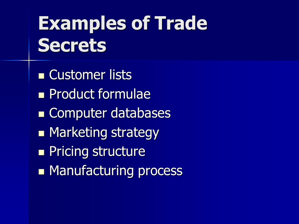 Examples of Trade Secrets Customer lists Customer lists Product formulae Product formulae Computer databases Computer databases Marketing strategy Marketing strategy Pricing structure Pricing structure Manufacturing process Manufacturing process
