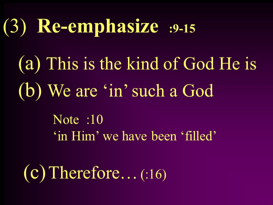 (3) Re-emphasize :9-15 (a) This is the kind of God He is (b) We are 'in' such a God Note :10 'in Him' we have been 'filled' (c) Therefore… (:16)