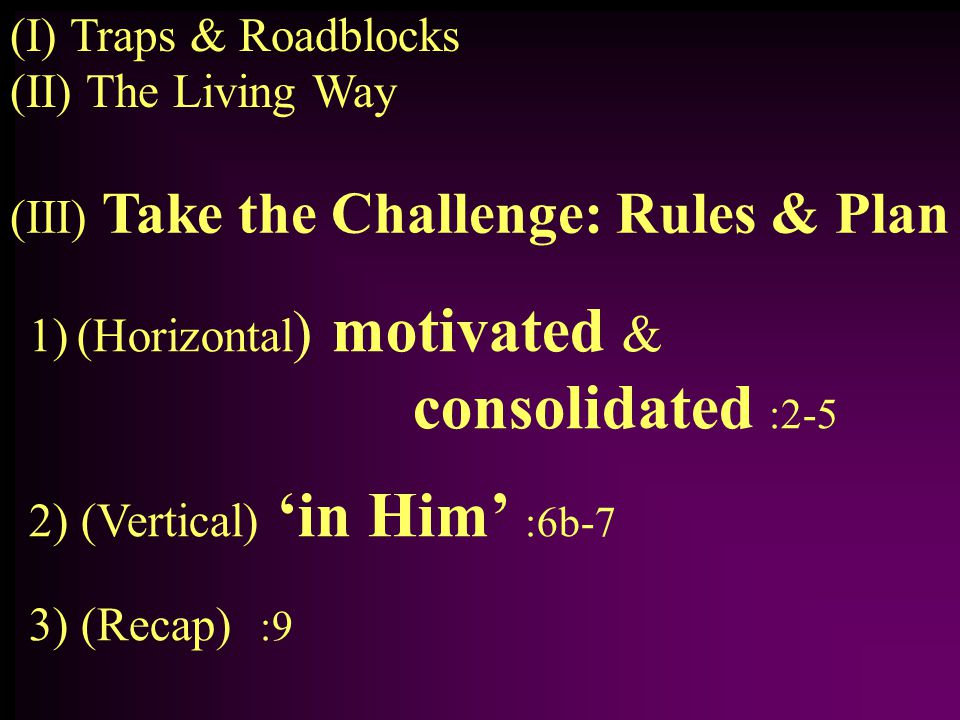 1)(Horizontal ) motivated & consolidated :2-5 2) (Vertical) 'in Him' :6b-7 3) (Recap) :9 (II) The Living Way (I) Traps & Roadblocks (III) Take the Challenge: Rules & Plan