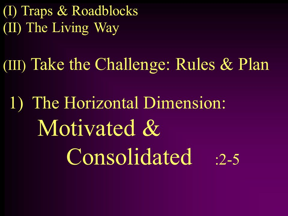 1) The Horizontal Dimension: Motivated & Consolidated :2-5 (II) The Living Way (I) Traps & Roadblocks (III) Take the Challenge: Rules & Plan