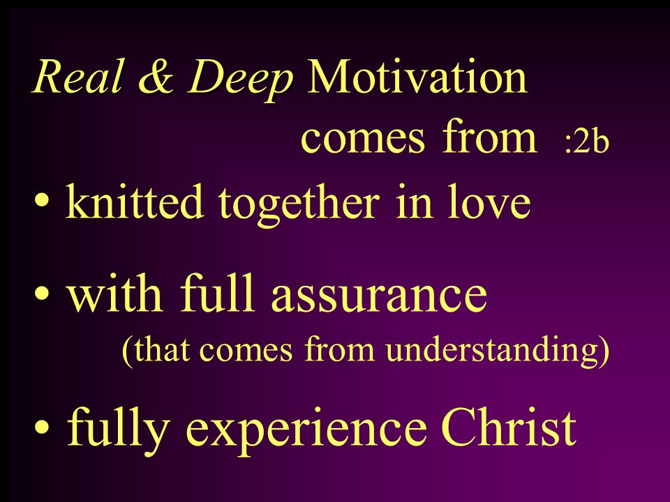 Real & Deep Real & Deep Motivation comes from :2b knitted together in love with full assurance (that comes from understanding) fully experience Christ