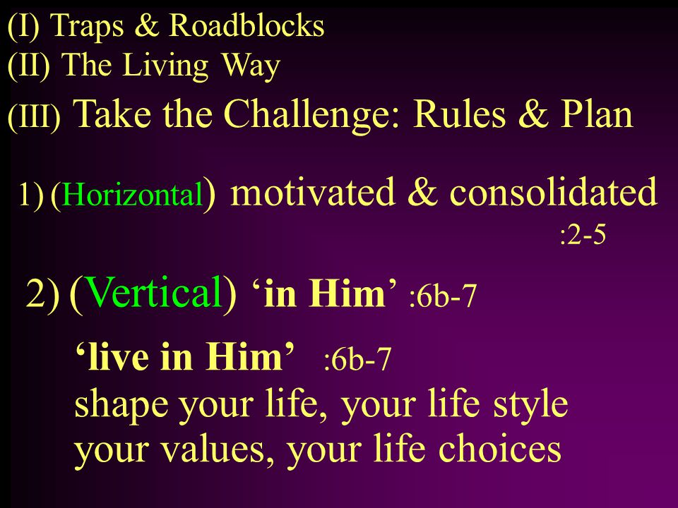 1)(Horizontal ) motivated & consolidated :2-5 (II) The Living Way (I) Traps & Roadblocks (III) Take the Challenge: Rules & Plan 2) (Vertical) 'in Him' :6b-7 'live in Him' :6b-7 shape your life, your life style your values, your life choices
